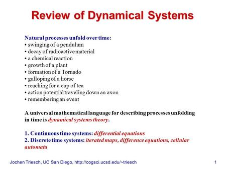 Jochen Triesch, UC San Diego,  1 Review of Dynamical Systems Natural processes unfold over time: swinging of a pendulum.