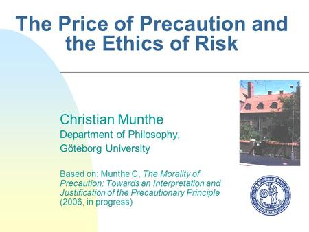 The Price of Precaution and the Ethics of Risk Christian Munthe Department of Philosophy, Göteborg University Based on: Munthe C, The Morality of Precaution: