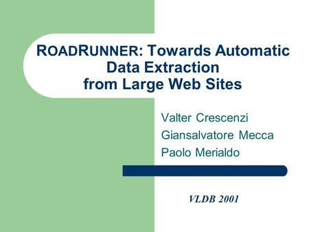 R OAD R UNNER : Towards Automatic Data Extraction from Large Web Sites Valter Crescenzi Giansalvatore Mecca Paolo Merialdo VLDB 2001.