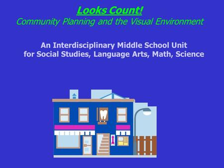 Looks Count! Community Planning and the Visual Environment An Interdisciplinary Middle School Unit for Social Studies, Language Arts, Math, Science.