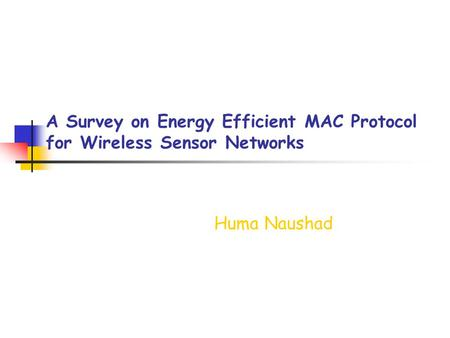 A Survey on Energy Efficient MAC Protocol for Wireless Sensor Networks Huma Naushad.