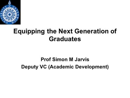 Equipping the Next Generation of Graduates Prof Simon M Jarvis Deputy VC (Academic Development)