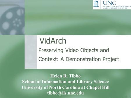 VidArch Preserving Video Objects and Context: A Demonstration Project Helen R. Tibbo School of Information and Library Science University of North Carolina.
