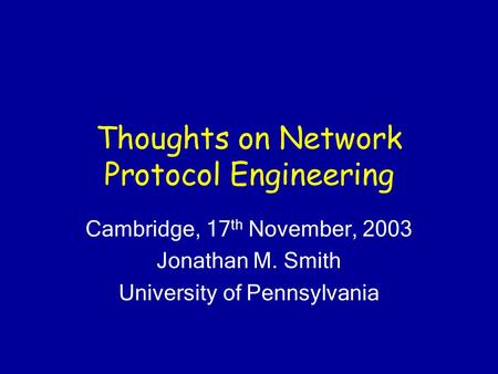 Thoughts on Network Protocol Engineering Cambridge, 17 th November, 2003 Jonathan M. Smith University of Pennsylvania.