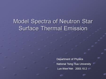 Model Spectra of Neutron Star Surface Thermal Emission Department of Physics National Tsing Hua University Lun-Wen Yeh 2003.10.2.