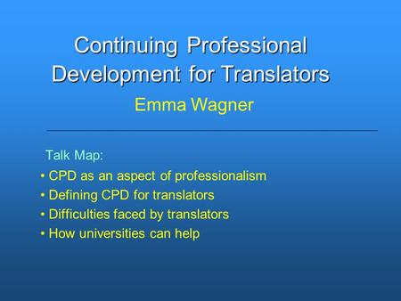 Talk Map: CPD as an aspect of professionalism Defining CPD for translators Difficulties faced by translators How universities can help Continuing Professional.