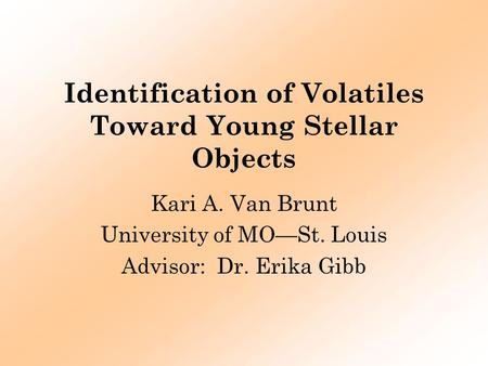 Identification of Volatiles Toward Young Stellar Objects Kari A. Van Brunt University of MO—St. Louis Advisor: Dr. Erika Gibb.