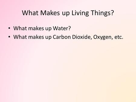 What Makes up Living Things? What makes up Water? What makes up Carbon Dioxide, Oxygen, etc.