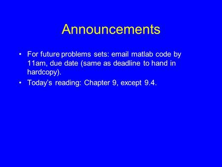 Announcements For future problems sets: email matlab code by 11am, due date (same as deadline to hand in hardcopy). Today's reading: Chapter 9, except.