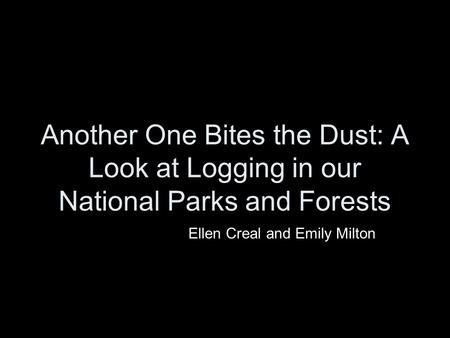 Another One Bites the Dust: A Look at Logging in our National Parks and Forests Ellen Creal and Emily Milton.