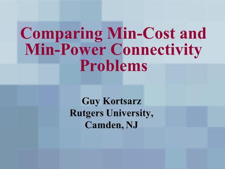 Comparing Min-Cost and Min-Power Connectivity Problems Guy Kortsarz Rutgers University, Camden, NJ.