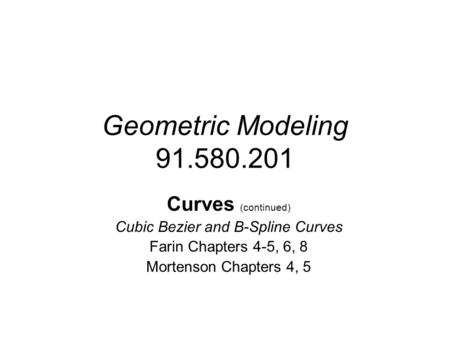Geometric Modeling 91.580.201 Curves (continued) Cubic Bezier and B-Spline Curves Farin Chapters 4-5, 6, 8 Mortenson Chapters 4, 5.