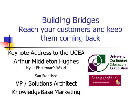 Building Bridges Reach your customers and keep them coming back Keynote Address to the UCEA Arthur Middleton Hughes Hyatt Fisherman's Wharf San Francisco.