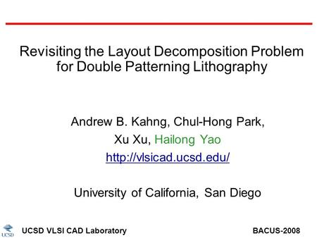 UCSD VLSI CAD Laboratory BACUS-2008 Revisiting the Layout Decomposition Problem for Double Patterning Lithography Andrew B. Kahng, Chul-Hong Park, Xu Xu,