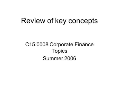 Review of key concepts C15.0008 Corporate Finance Topics Summer 2006.
