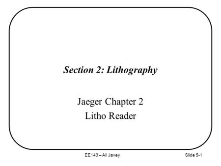 EE143 – Ali JaveySlide 5-1 Section 2: Lithography Jaeger Chapter 2 Litho Reader.
