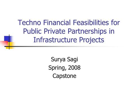 Techno Financial Feasibilities for Public Private Partnerships in Infrastructure Projects Surya Sagi Spring, 2008 Capstone.