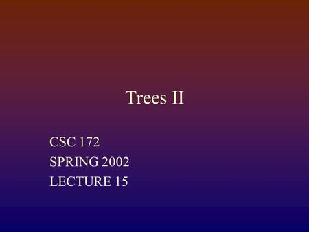"Trees II CSC 172 SPRING 2002 LECTURE 15. Binary Trees Every binary tree has two ""slots"" for children It may have none, either, or both An empty (0-node)"