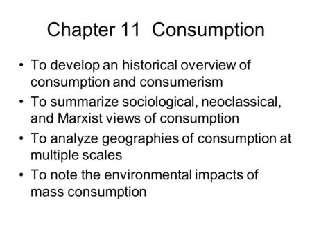 Chapter 11 Consumption To develop an historical overview of consumption and consumerism To summarize sociological, neoclassical, and Marxist views of consumption.