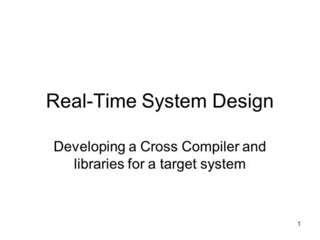 1 Real-Time System Design Developing a Cross Compiler and libraries for a target system.