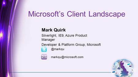 Microsoft's Client Landscape Mark Quirk Silverlight, IE9, Azure Product Manager Developer & Platform Group,