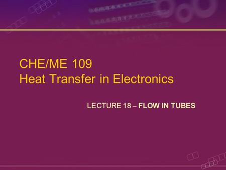 CHE/ME 109 Heat Transfer in Electronics LECTURE 18 – FLOW IN TUBES.
