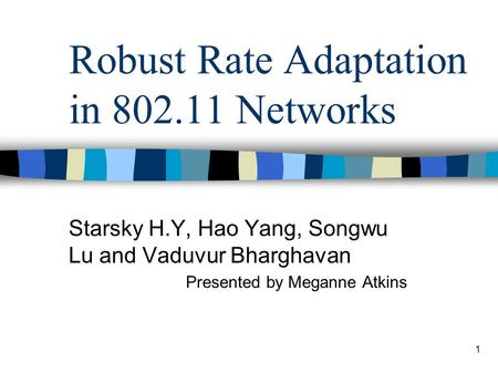 1 Robust Rate Adaptation in 802.11 Networks Starsky H.Y, Hao Yang, Songwu Lu <strong>and</strong> Vaduvur Bharghavan Presented by Meganne Atkins.