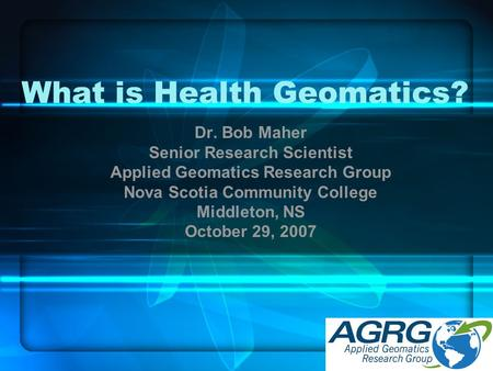 What is Health Geomatics? Dr. Bob Maher Senior Research Scientist Applied Geomatics Research Group Nova Scotia Community College Middleton, NS October.