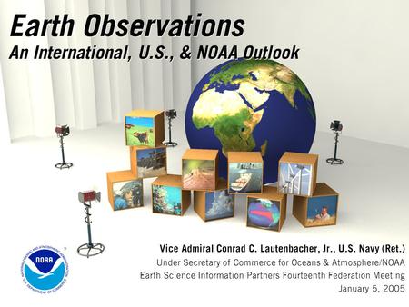 Earth Observations An International, U.S., & NOAA Outlook Vice Admiral Conrad C. Lautenbacher, Jr., U.S. Navy (Ret.) Under Secretary of Commerce for Oceans.