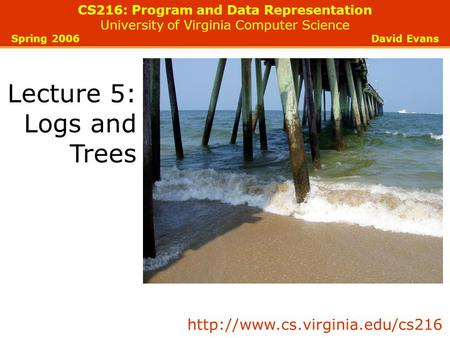 CS216: Program and Data Representation University of Virginia Computer Science Spring 2006 David Evans Lecture 5: Logs and Trees