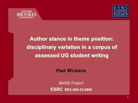 1 Author stance in theme position: disciplinary variation in a corpus of assessed UG student writing Paul Wickens BAWE Project ESRC RES-000-23-0800.