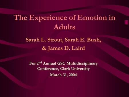 The Experience of Emotion in Adults Sarah L. Strout, Sarah E. Bush, & James D. Laird For 2 nd Annual GSC Multidisciplinary Conference, Clark University.