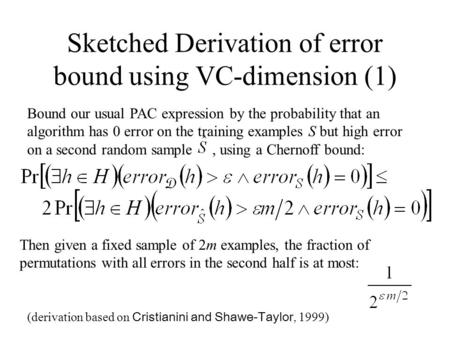 Sketched Derivation of error bound using VC-dimension (1) Bound our usual PAC expression by the probability that an algorithm has 0 error on the training.