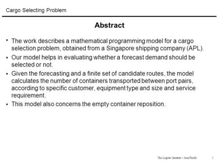 1The Logistic Institute – Asia Pacific Cargo Selecting Problem Abstract  The work describes a mathematical programming model for a cargo selection problem,