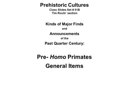 Prehistoric Cultures Class Slides Set # 01B Tim Roufs' section Kinds of Major Finds and Announcements of the Past Quarter Century: Pre- Homo Primates General.