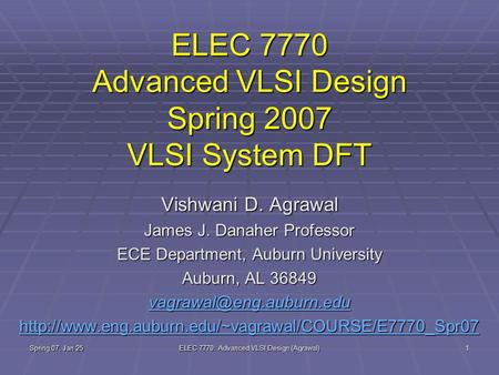 Spring 07, Jan 25 ELEC 7770: Advanced VLSI Design (Agrawal) 1 ELEC 7770 Advanced VLSI Design Spring 2007 VLSI System DFT Vishwani D. Agrawal James J. Danaher.