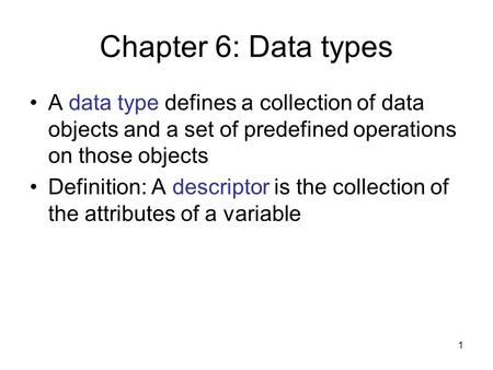 1 Chapter 6: Data types A data type defines a collection of data objects and a set of predefined operations on those objects Definition: A descriptor is.