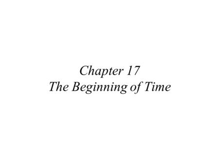 Chapter 17 The Beginning of Time. How far/back in time can we see with our current telescopes? What is the farthest we could in principle see? Only until.
