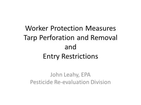 Worker Protection Measures Tarp Perforation and Removal and Entry Restrictions John Leahy, EPA Pesticide Re-evaluation Division.