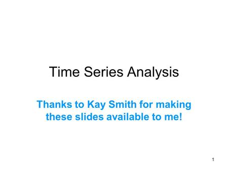 1 Time Series Analysis Thanks to Kay Smith for making these slides available to me!