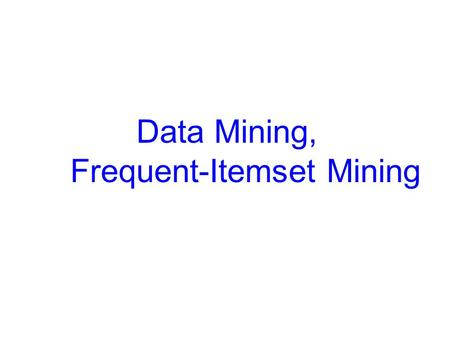 Data Mining, Frequent-Itemset Mining. Data Mining Some mining problems Find frequent itemsets in market-basket data – 50% of the people who buy hot.