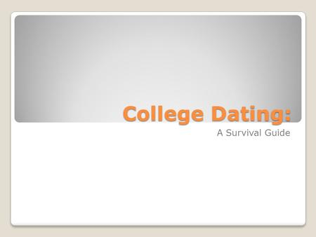 College Dating: A Survival Guide. Outline Things in the environment that impact a student College dating from a man's perspective College dating from.