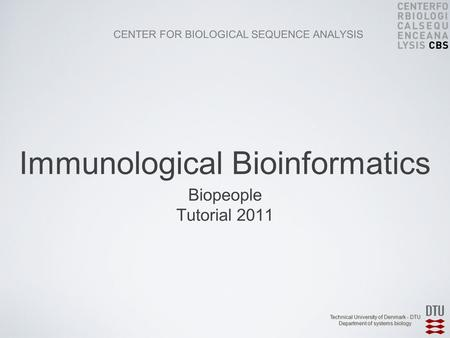 CENTER FOR BIOLOGICAL SEQUENCE ANALYSIS Technical University of Denmark - DTU Department of systems biology Biopeople Tutorial 2011 Immunological Bioinformatics.