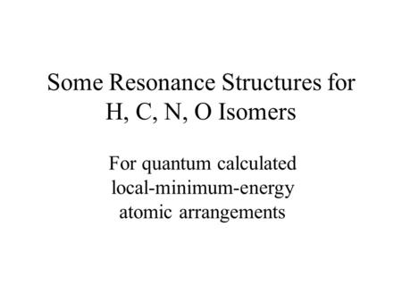 Some Resonance Structures for H, C, N, O Isomers For quantum calculated local-minimum-energy atomic arrangements.