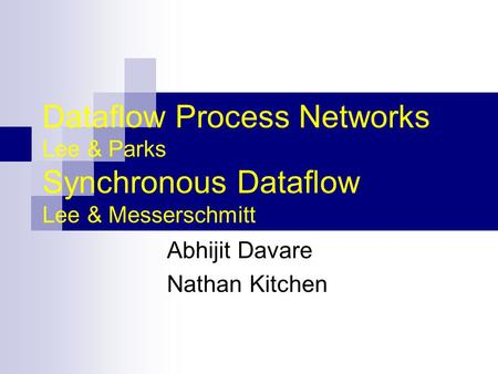 Dataflow Process Networks Lee & Parks Synchronous Dataflow Lee & Messerschmitt Abhijit Davare Nathan Kitchen.