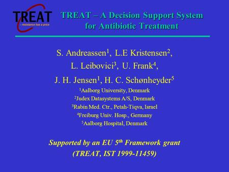 TREAT – A Decision Support System for Antibiotic Treatment S. Andreassen 1, L.E Kristensen 2, L. Leibovici 3, U. Frank 4, J. H. Jensen 1, H. C. Schønheyder.