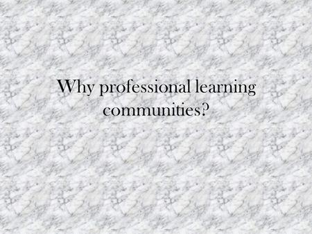 Why professional learning communities?. Using PLCs Outcomes for Teachers: