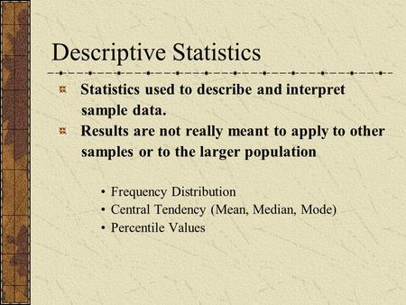 Descriptive Statistics Statistics used to describe and interpret sample data. Results are not really meant to apply to other samples or to the larger population.