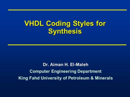 VHDL Coding Styles for Synthesis Dr. Aiman H. El-Maleh Computer Engineering Department King Fahd University of Petroleum & Minerals Dr. Aiman H. El-Maleh.