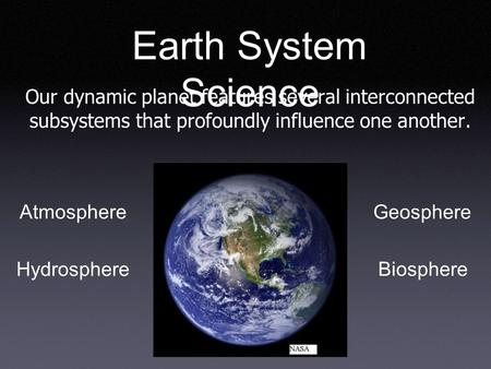 Earth System Science Our dynamic planet features several interconnected subsystems that profoundly influence one another. Geosphere Atmosphere Hydrosphere.